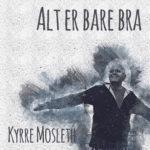 Kyrre Mosleth - Alt er bare bra